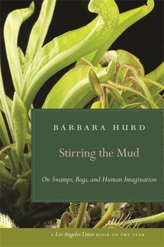 Stirring the Mud: On Swamps, Bogs, and Human Imagination (Barbara Hurd)