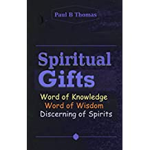 Spiritual Gifts: Word of Knowledge Word of Wisdom Discerning of Spirits