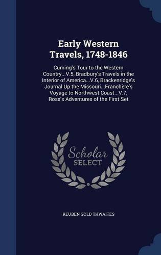 Early Western Travels, 1748-1846: Cuming's Tour to the Western Country...V.5, Bradbury's Travels in the Interior of America...V.6, Brackenridge's ... Ross's Adventures of the First Set