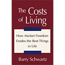 The Costs of Living: How Market Freedom Erodes the Best Things in Life by Barry Schwartz (2000-12-01)