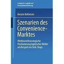 Szenarien des Convenience-Marktes . Wettbewerbsstrategische Positionierung logistischer Mittler am Beispiel von Tank-Shops (Integrierte Logistik und Unternehmensführung)
