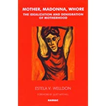 Mother, Madonna, Whore: The Idealization and Denigration of Motherhood