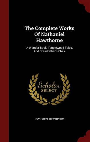 The Complete Works Of Nathaniel Hawthorne: A Wonder Book, Tanglewood Tales, And Grandfather's Chair