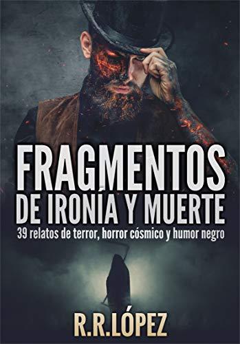 Fragmentos de ironía y muerte: 39 relatos de terror, horror cósmico y humor negro