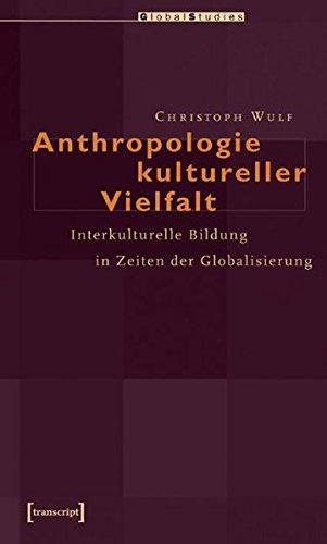 Anthropologie kultureller Vielfalt: Interkulturelle Bildung in Zeiten der Globalisierung (Global Studies)