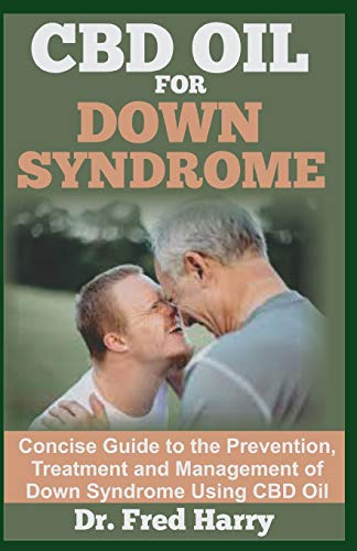 CBD OIL FOR DOWN SYNDROME: Concise Guide to the Prevention, Treatment and  Management of Down Syndrome Using CBD Oil