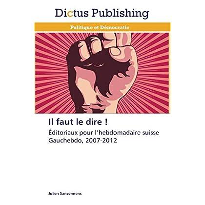 Il faut le dire !: Éditoriaux pour l'hebdomadaire suisse Gauchebdo, 2007-2012