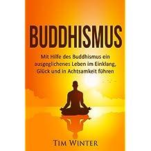 Buddhismus: Mit Hilfe des Buddhismus ein ausgeglichenes Leben im Einklang, Glück und in Achtsamkeit führen (Buddha, Buddhismus, Meditation, Aufmerksamkeit, Achtsamkeit, Glück, Leiden beenden)