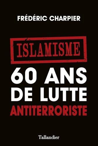 Islamisme. 60 ans de lutte antiterroriste par Frédéric Charpier