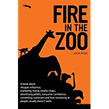 Fire in the Zoo: A book about shopper influence, marketing mania, retailer chaos, advertising pitfalls, consumer confidence, converting customers and how ... usually doesn't work (English Edition)