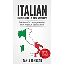 ITALIAN: Learn Italian - In Days, Not Years!: The Secrets To: Language Learning, Italian Phrases, & Speaking Italian (Learn Language, Foreign Language) (English Edition)