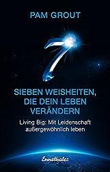 Sieben Weisheiten, die dein Leben verändern: Living Big: Mit Leidenschaft außergewöhnlich leben