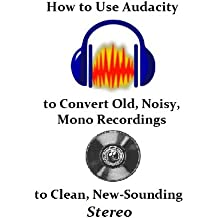 How to Use Audacity to Convert Old, Noisy, Mono Recordings into Clean, New-Sounding Stereo