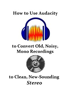 How to Use Audacity to Convert Old, Noisy, Mono Recordings into Clean, New-Sounding Stereo (English Edition) par [Dauenhauer, Frank]