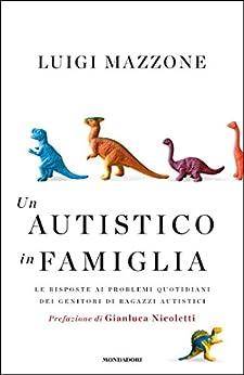 Un autistico in famiglia: Le risposte ai problemi quotidiani dei genitori di ragazzi autistici di [Mazzone, Luigi]