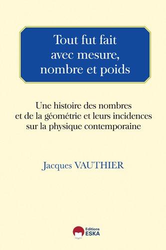 Tout fut fait avec mesure, nombre et poids - Une histoire des nombres et de la géométrie et leurs incidences sur la physique contemporaine
