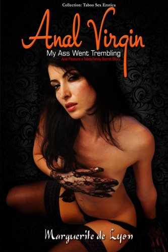 Anal Virgin: My Ass Went Trembling- His Tool Was Enormous (Series: Anal Pleasure a Taboo Family Secret Story - Collection: Taboo Sex Erotica)