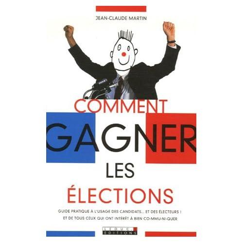 Comment gagner les élections : Guide pratique à l'usage des candidats... et des électeurs ! et de tous ceux qui ont intérêt à bien co-mmu-ni-quer