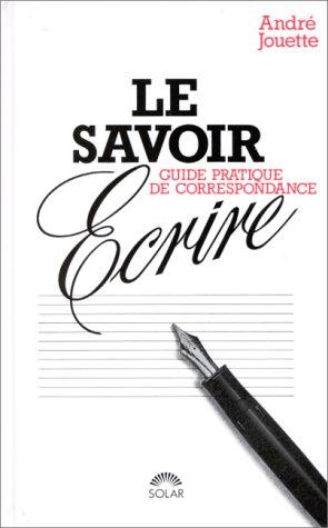 LE SAVOIR-ECRIRE MODERNE . GUIDE PRATIQUE DE CORRESPONDANCE