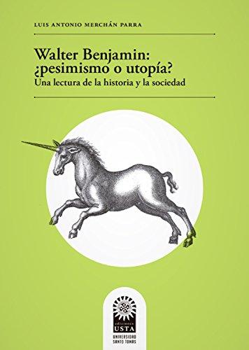 Walter Benjamin: ¿pesimismo o utopía? Una lectura de la historia y la sociedad por Luis Antonio Merchán Parra