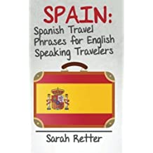 Spain: Spanish Travel Phrases for English Speaking Travelers: The most useful 1.000 phrases to get around when travelling in Spain. by Sarah Retter (2015-05-01)