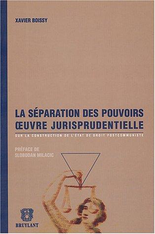 Séparation des pouvoirs oeuvre jurisprudentielle : Sur la construction de l'Etat de droit postcommuniste par Xavier Boissy