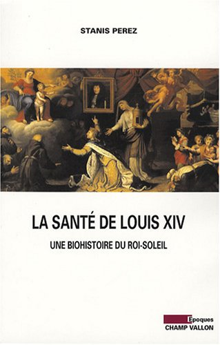 La santé de Louis XIV : Une biohistoire du Roi-So...