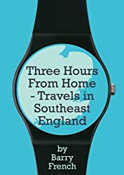 Three Hours From Home: Travels in Southeast England