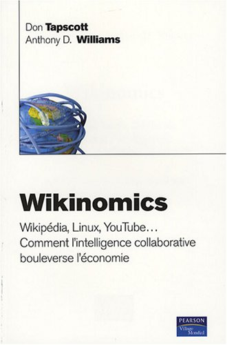 Wikinomics: Wikipédia, Linux, YouTube... comment l'intelligence collective collaborative bouleverse l'économie par Don Tapscott, Anthony D.Williams