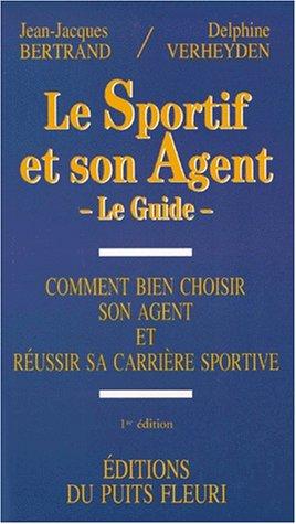 Le sportif et son agent. Comment bien choisir son agent et réussir sa carrière sportive, 1ère édition
