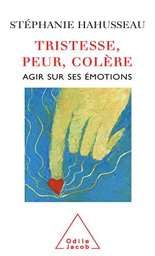 Tristesse, Peur, Colère: Agir sur ses émotions (PSYCHOLOGIE)
