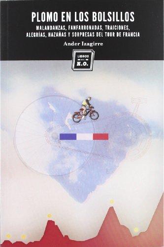 Plomo en los bolsillos: Malandanzas, fanfarronadas, traiciones, alegrías, hazañas y sorpresas del Tour de Francia por Ander Izagirre