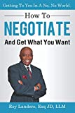 How To Negotiate And Get What You Want: Getting To Yes In A No, No World: A Guide To Haggling, Bartering and Bargaining Your Way to Success