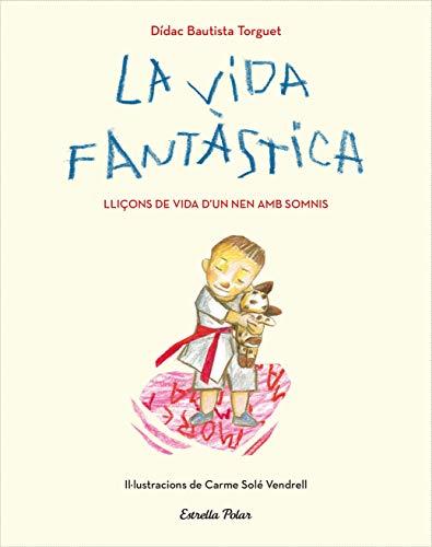 La vida fantàstica. Lliçons de vida d'un nen amb somnis: Il·lustracions de Carme Solé Vendrell (Lectors avançats)