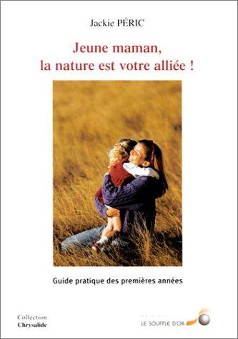 Jeune maman, la nature est votre alliée ! : Guide pratique des premières années