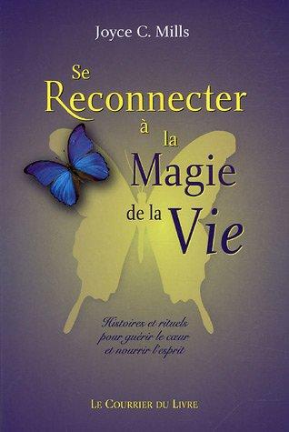 Se reconnecter à la magie de la vie : Histoires et rituels pour guérir le coeur et nourrir l'esprit par Joyce C. Mills