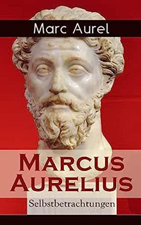 Marcus Aurelius Selbstbetrachtungen Selbsterkenntnisse Des Römischen Kaisers Marcus Aurelius Ebook Aurel Marc Schneider F C Kindle Shop