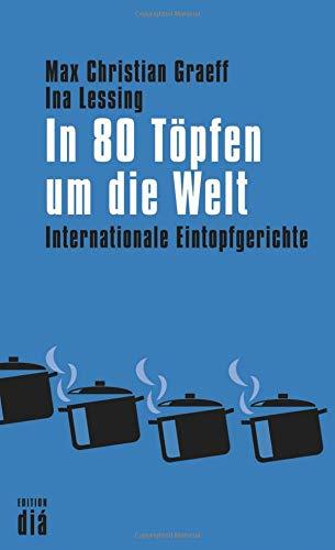 In 80 Töpfen um die Welt: Internationale Eintopfgerichte (Kulinarische Topf)