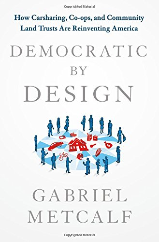 Democratic by Design: How Carsharing, Co-Ops, and Community Land Trusts Are Reinventing America
