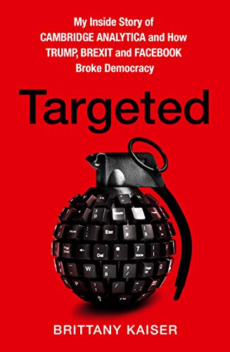 Targeted : My Inside Story of Cambridge Analytica and How Trump and Facebook Broke Democracy