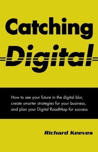 Catching Digital: How to see your future in the digital blur, create smarter strategies for your business, and plan your Digital RoadMap for success by Richard Keeves (2012-08-31)