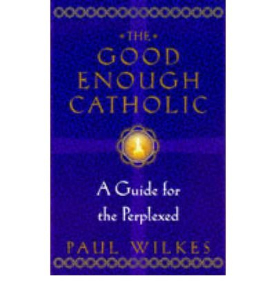 By Paul Wilkes ( Author ) [ Good Enough Catholic: A Guide for the Perplexed By Oct-1997 Paperback