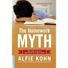 The Homework Myth: Why Our Kids Get Too Much of a Bad Thing: Why Our Children Get Too Much of a Bad Thing by Alfie Kohn (2007-08-14)