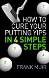 How to Cure your Putting Yips in 4 Simple Steps: Play Better Golf Book 1 (Volume 1) by Frank Muir (2015-07-21)