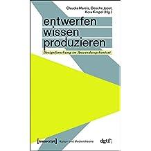 Entwerfen - Wissen - Produzieren: Designforschung im Anwendungskontext (Kultur- und Medientheorie)