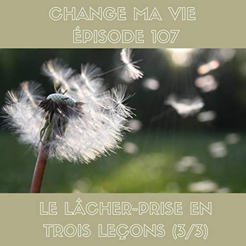 Couverture du livre Le Lâcher-prise en 3 leçons (3 3): Change ma vie 107