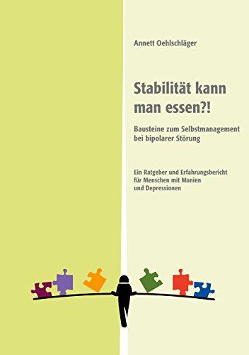 Stabilität kann man essen?!: Bausteine zum Selbstmanagement bei bipolarer Störung. Ein Ratgeber und Erfahrungsbericht für Menschen mit Manien und Depressionen (German Edition)