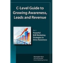 C-Level Guide to Growing Awareness, Leads and Revenue (Part 1: Powerful B2B Marketing Strategies to Drive Awareness) (English Edition)