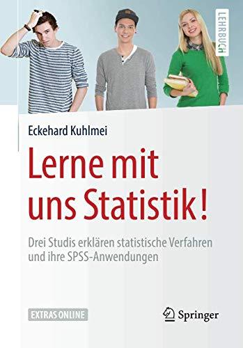 Lerne mit uns Statistik!: Drei Studis erklären statistische Verfahren und ihre SPSS-Anwendungen (Springer-Lehrbuch)