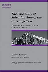 The Possibility of Salvation Among the Unevanglised: An Analysis of Inclusivism in Recent Evangelical Theology (Paternoster Biblical & Theological Monographs)